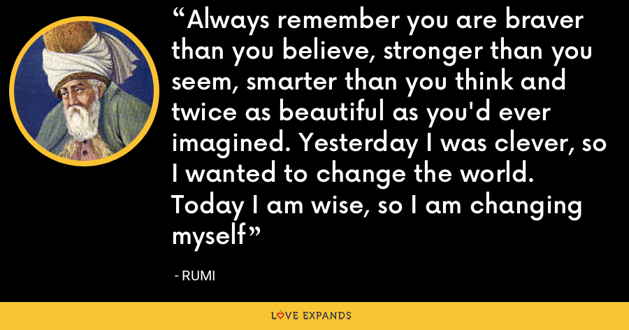 Always remember you are braver than you believe, stronger than you seem, smarter than you think and twice as beautiful as you'd ever imagined. Yesterday I was clever, so I wanted to change the world. Today I am wise, so I am changing myself - Rumi