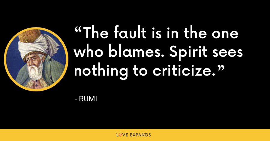 The fault is in the one who blames. Spirit sees nothing to criticize. - Rumi