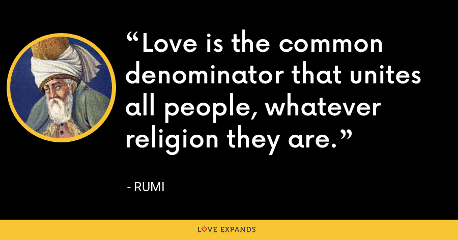 Love is the common denominator that unites all people, whatever religion they are. - Rumi