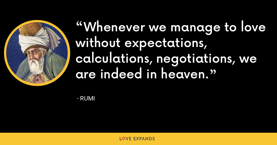 Whenever we manage to love without expectations, calculations, negotiations, we are indeed in heaven. - Rumi