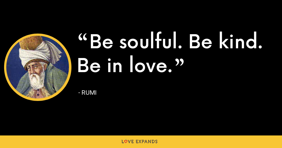 Be soulful. Be kind. Be in love. - Rumi