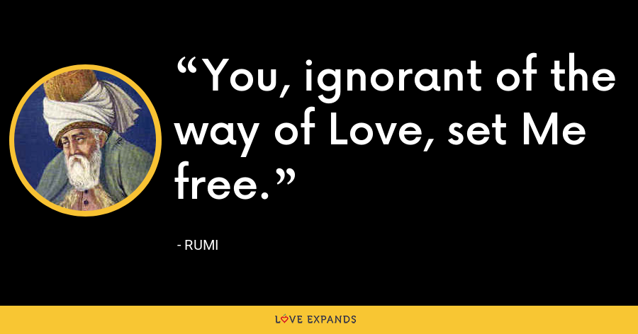 You, ignorant of the way of Love, set Me free. - Rumi