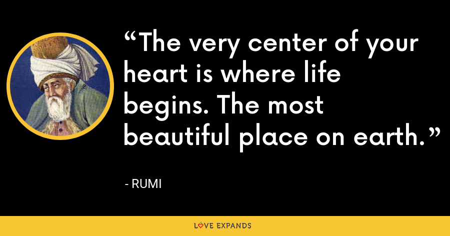 The very center of your heart is where life begins. The most beautiful place on earth. - Rumi