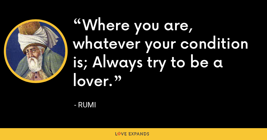 Where you are, whatever your condition is; Always try to be a lover. - Rumi