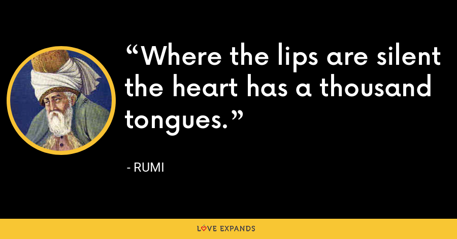 Where the lips are silent the heart has a thousand tongues. - Rumi