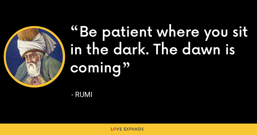 Be patient where you sit in the dark. The dawn is coming - Rumi