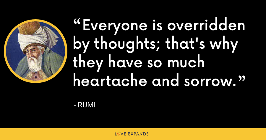 Everyone is overridden by thoughts; that's why they have so much heartache and sorrow. - Rumi