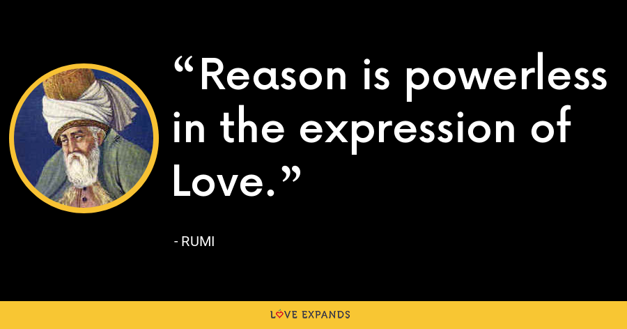 Reason is powerless in the expression of Love. - Rumi