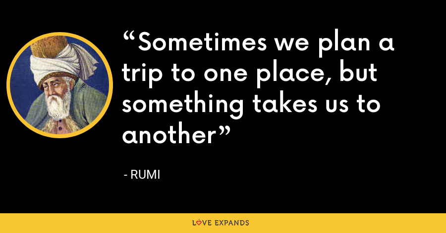 Sometimes we plan a trip to one place, but something takes us to another - Rumi