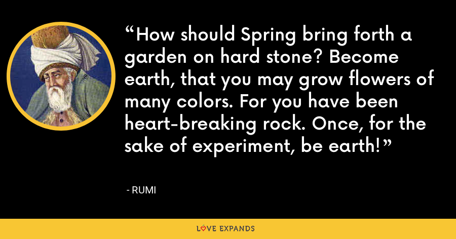 How should Spring bring forth a garden on hard stone? Become earth, that you may grow flowers of many colors. For you have been heart-breaking rock. Once, for the sake of experiment, be earth! - Rumi