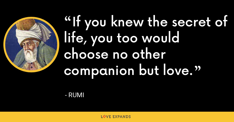 If you knew the secret of life, you too would choose no other companion but love. - Rumi