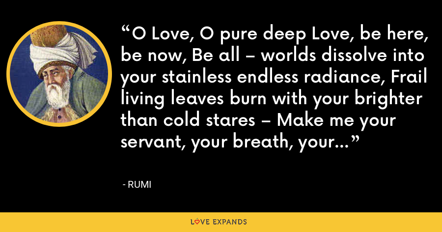 O Love, O pure deep Love, be here, be now, Be all – worlds dissolve into your stainless endless radiance, Frail living leaves burn with your brighter than cold stares – Make me your servant, your breath, your core. - Rumi