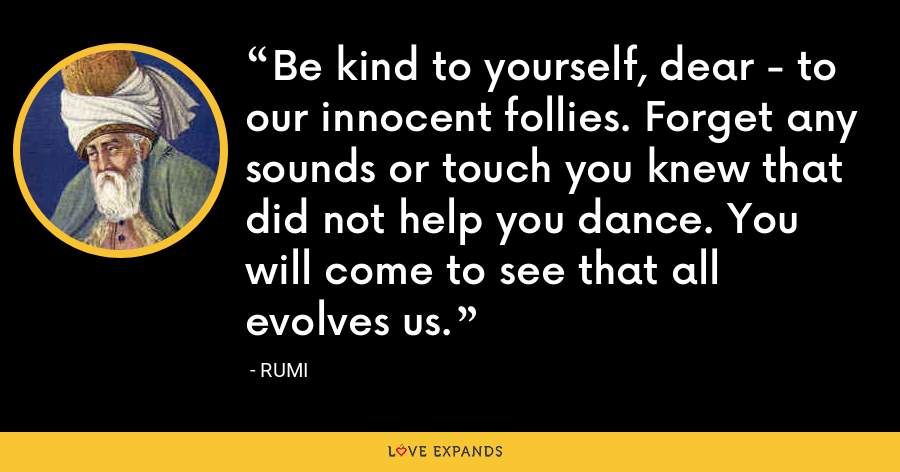Be kind to yourself, dear - to our innocent follies. Forget any sounds or touch you knew that did not help you dance. You will come to see that all evolves us. - Rumi