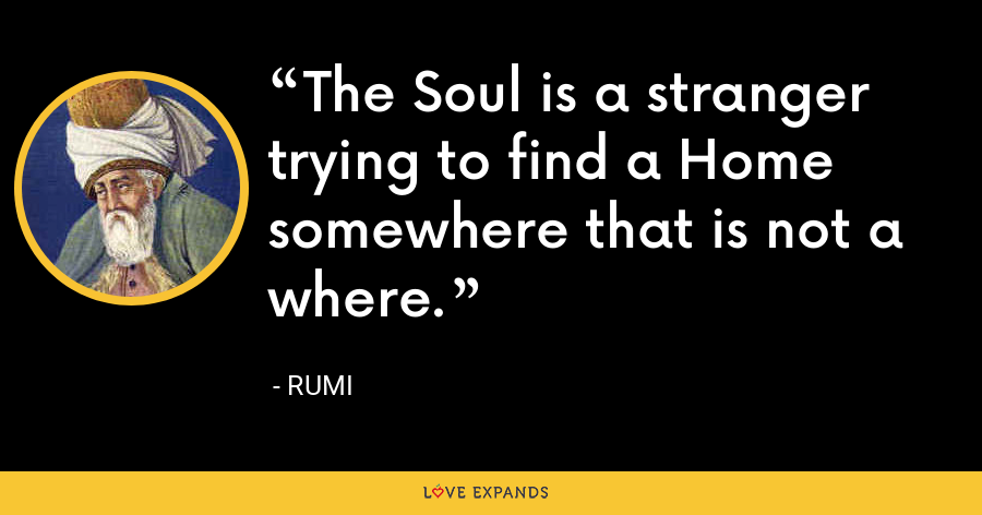 The Soul is a stranger trying to find a Home  somewhere that is not a where. - Rumi