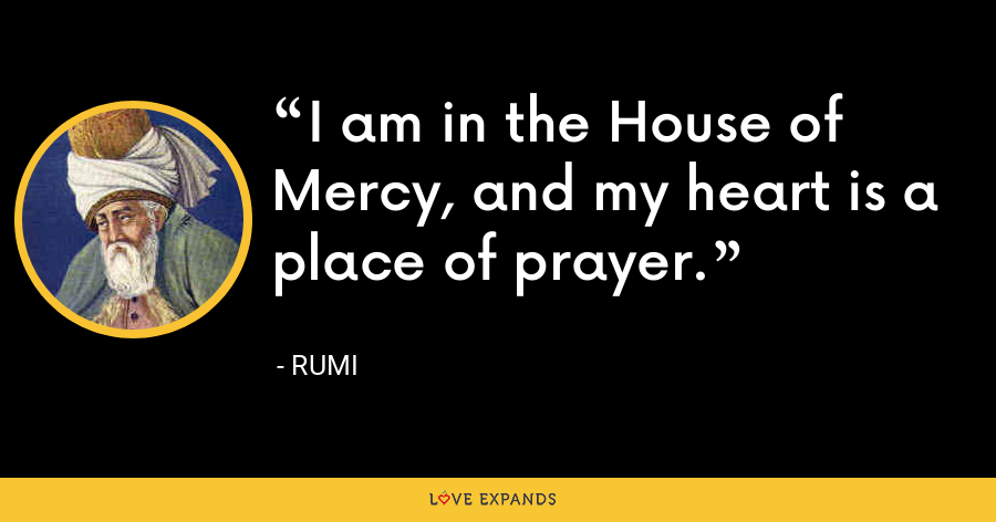 I am in the House of Mercy, and my heart is a place of prayer. - Rumi