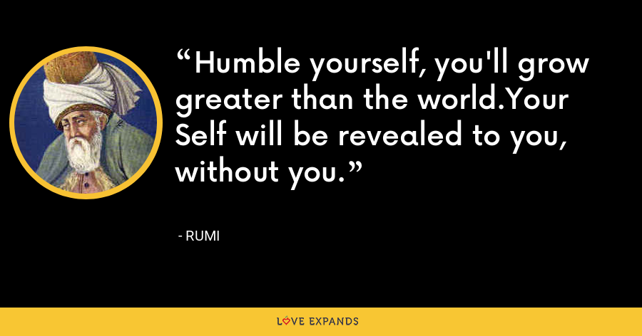 Humble yourself, you'll grow greater than the world.Your Self will be revealed to you, without you. - Rumi