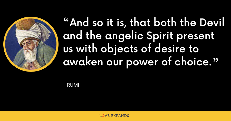And so it is, that both the Devil and the angelic Spirit present us with objects of desire to awaken our power of choice. - Rumi