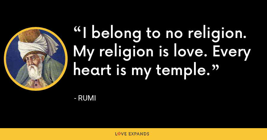 I belong to no religion. My religion is love. Every heart is my temple. - Rumi