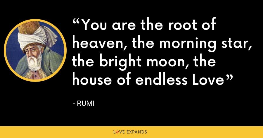 You are the root of heaven, the morning star, the bright moon, the house of endless Love - Rumi