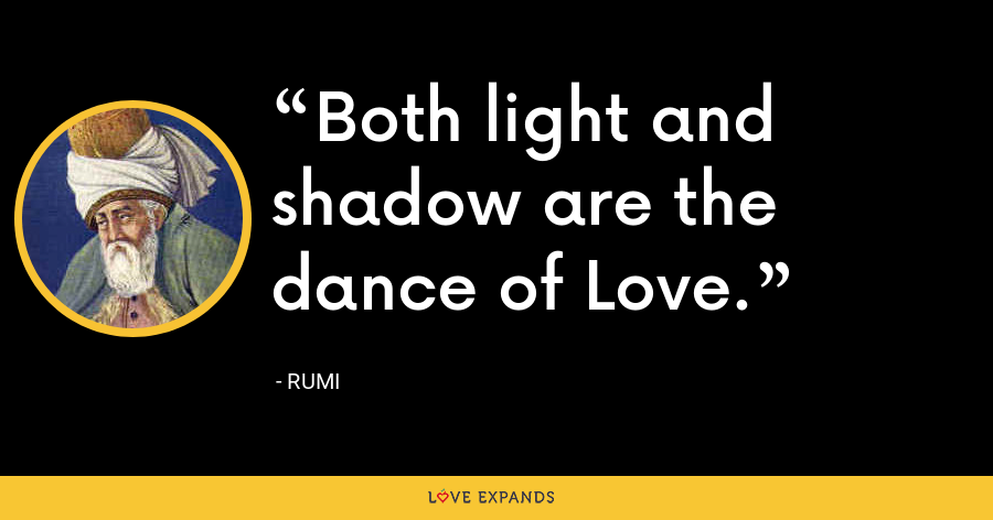 Both light and shadow are the dance of Love. - Rumi