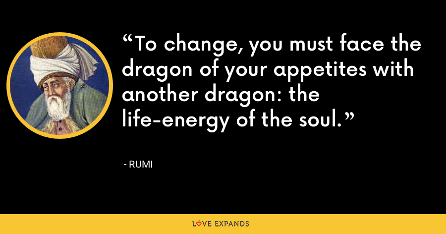 To change, you must face the dragon of your appetites with another dragon: the life-energy of the soul. - Rumi