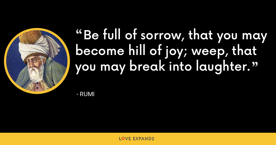 Be full of sorrow, that you may become hill of joy; weep, that you may break into laughter. - Rumi