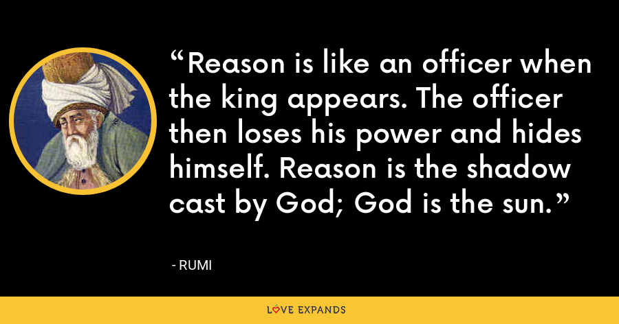 Reason is like an officer when the king appears. The officer then loses his power and hides himself. Reason is the shadow cast by God; God is the sun. - Rumi