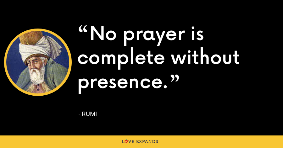 No prayer is complete without presence. - Rumi