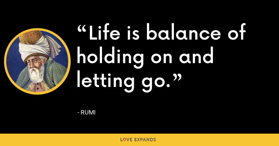 Life is balance of holding on and letting go. - Rumi