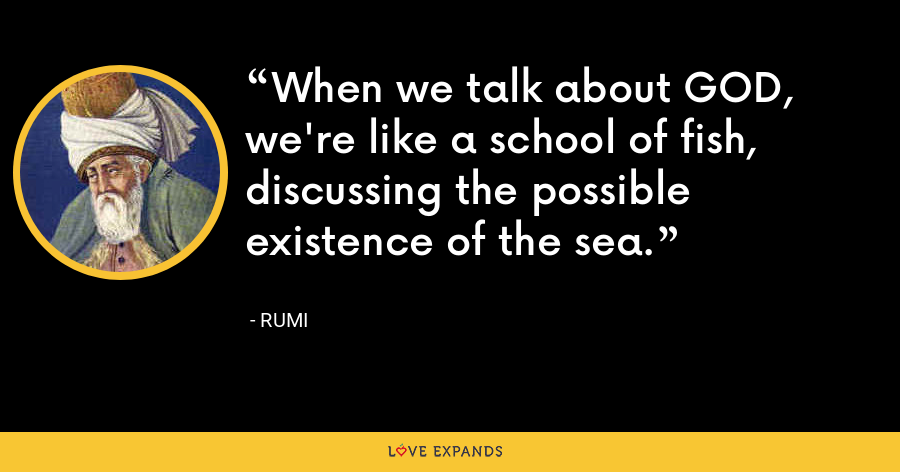 When we talk about GOD,  we're like a school of fish,  discussing the possible existence of the sea. - Rumi