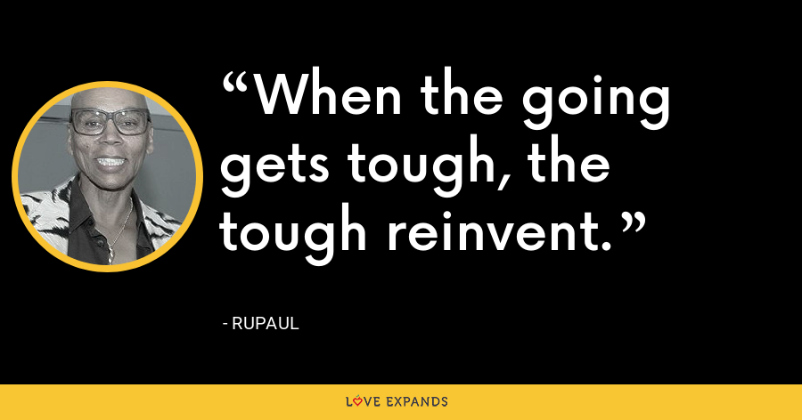When the going gets tough, the tough reinvent. - RuPaul