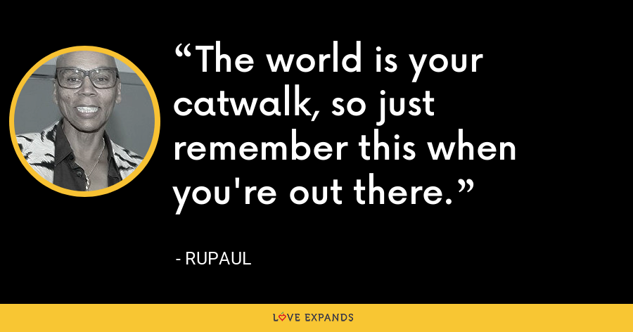 The world is your catwalk, so just remember this when you're out there. - RuPaul