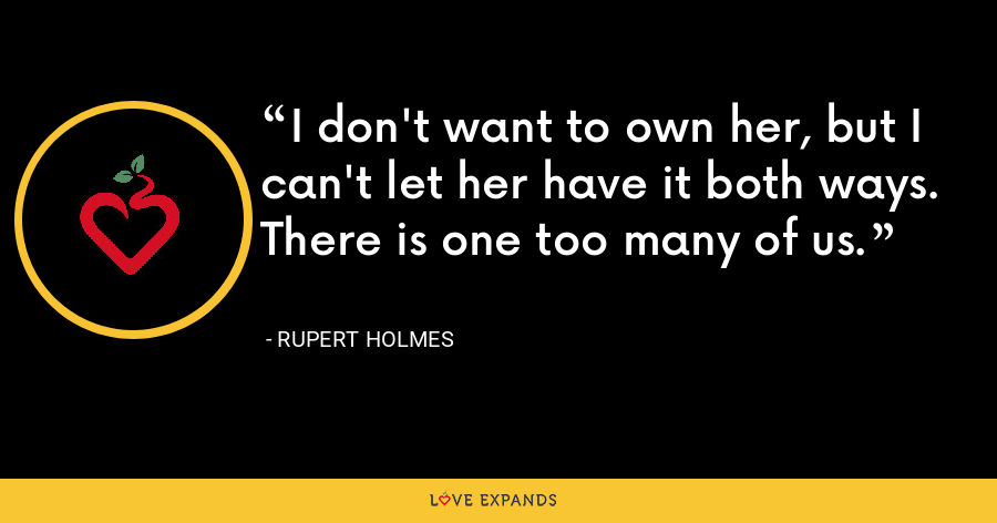 I don't want to own her, but I can't let her have it both ways. There is one too many of us. - Rupert Holmes
