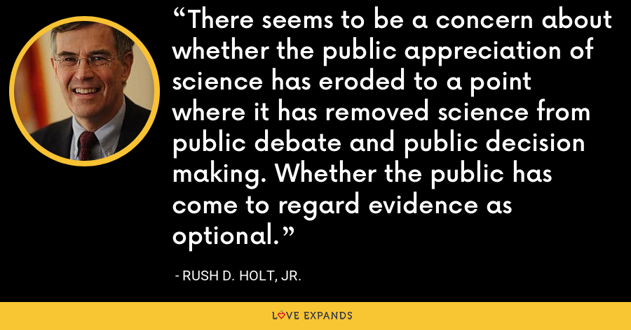 There seems to be a concern about whether the public appreciation of science has eroded to a point where it has removed science from public debate and public decision making. Whether the public has come to regard evidence as optional. - Rush D. Holt, Jr.