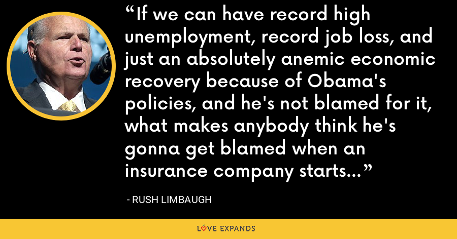 If we can have record high unemployment, record job loss, and just an absolutely anemic economic recovery because of Obama's policies, and he's not blamed for it, what makes anybody think he's gonna get blamed when an insurance company starts doubling their premiums? - Rush Limbaugh