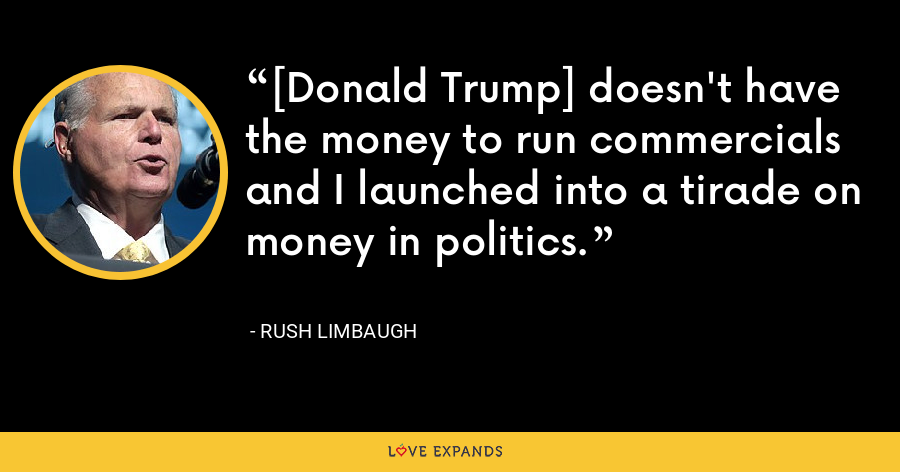[Donald Trump] doesn't have the money to run commercials and I launched into a tirade on money in politics. - Rush Limbaugh