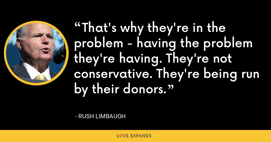 That's why they're in the problem - having the problem they're having. They're not conservative. They're being run by their donors. - Rush Limbaugh