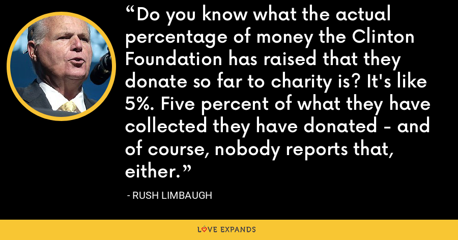 Do you know what the actual percentage of money the Clinton Foundation has raised that they donate so far to charity is? It's like 5%. Five percent of what they have collected they have donated - and of course, nobody reports that, either. - Rush Limbaugh
