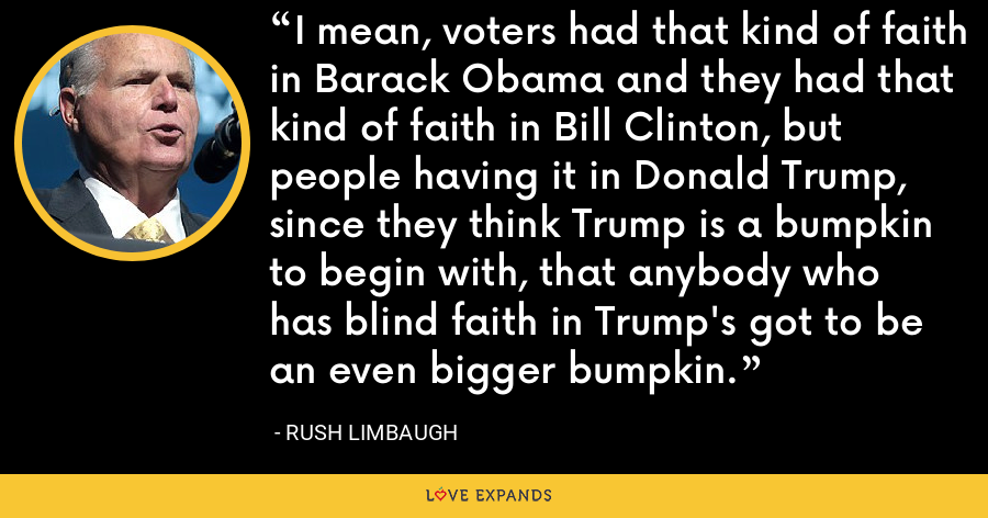I mean, voters had that kind of faith in Barack Obama and they had that kind of faith in Bill Clinton, but people having it in Donald Trump, since they think Trump is a bumpkin to begin with, that anybody who has blind faith in Trump's got to be an even bigger bumpkin. - Rush Limbaugh