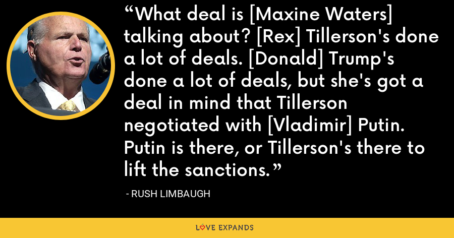 What deal is [Maxine Waters] talking about? [Rex] Tillerson's done a lot of deals. [Donald] Trump's done a lot of deals, but she's got a deal in mind that Tillerson negotiated with [Vladimir] Putin. Putin is there, or Tillerson's there to lift the sanctions. - Rush Limbaugh