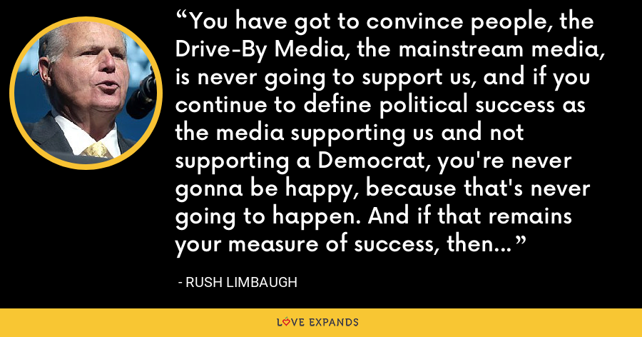 You have got to convince people, the Drive-By Media, the mainstream media, is never going to support us, and if you continue to define political success as the media supporting us and not supporting a Democrat, you're never gonna be happy, because that's never going to happen. And if that remains your measure of success, then you're gonna get fooled each and every time. - Rush Limbaugh