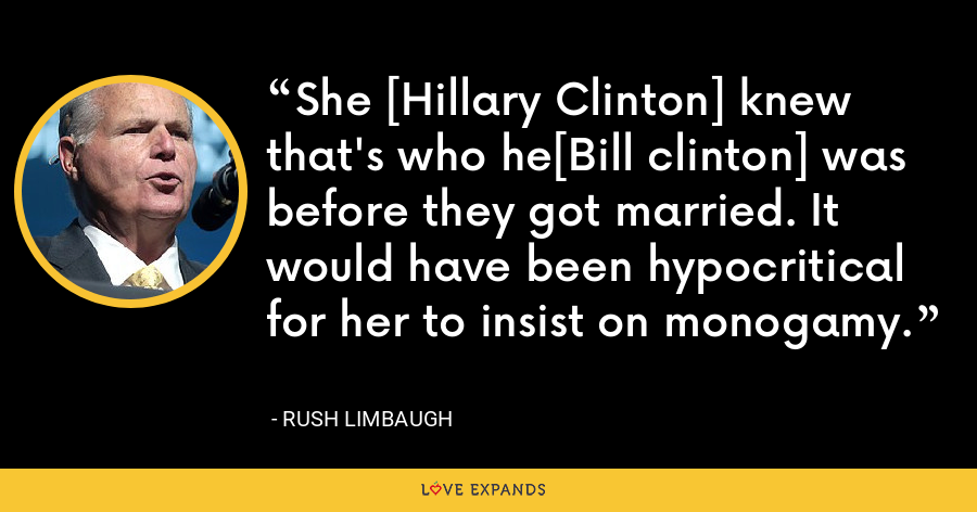 She [Hillary Clinton] knew that's who he[Bill clinton] was before they got married. It would have been hypocritical for her to insist on monogamy. - Rush Limbaugh