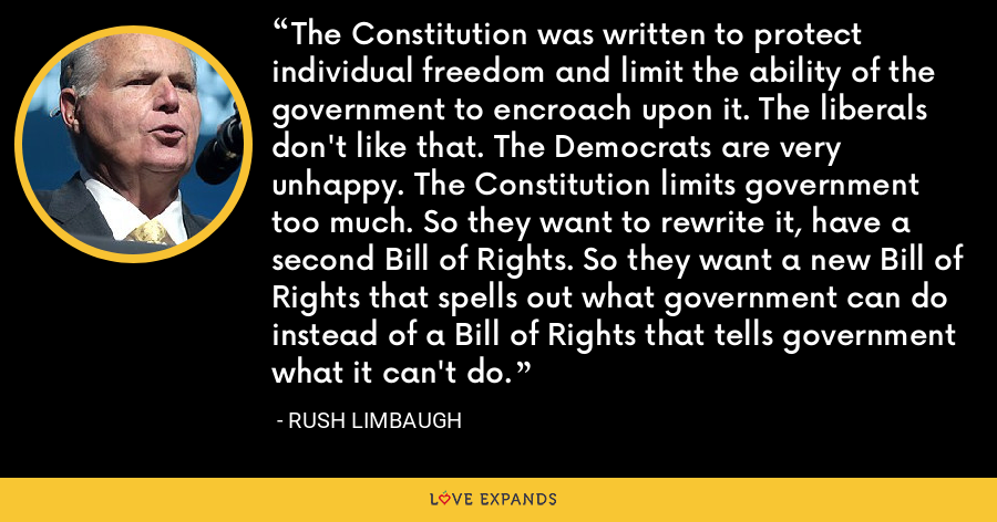 The Constitution was written to protect individual freedom and limit the ability of the government to encroach upon it. The liberals don't like that. The Democrats are very unhappy. The Constitution limits government too much. So they want to rewrite it, have a second Bill of Rights. So they want a new Bill of Rights that spells out what government can do instead of a Bill of Rights that tells government what it can't do. - Rush Limbaugh