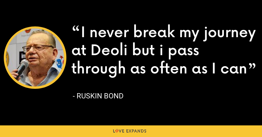 I never break my journey at Deoli but i pass through as often as I can - Ruskin Bond