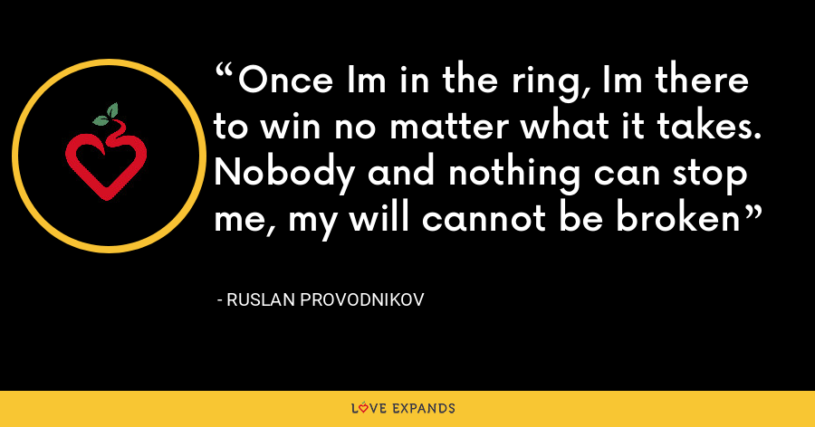 Once Im in the ring, Im there to win no matter what it takes. Nobody and nothing can stop me, my will cannot be broken - Ruslan Provodnikov
