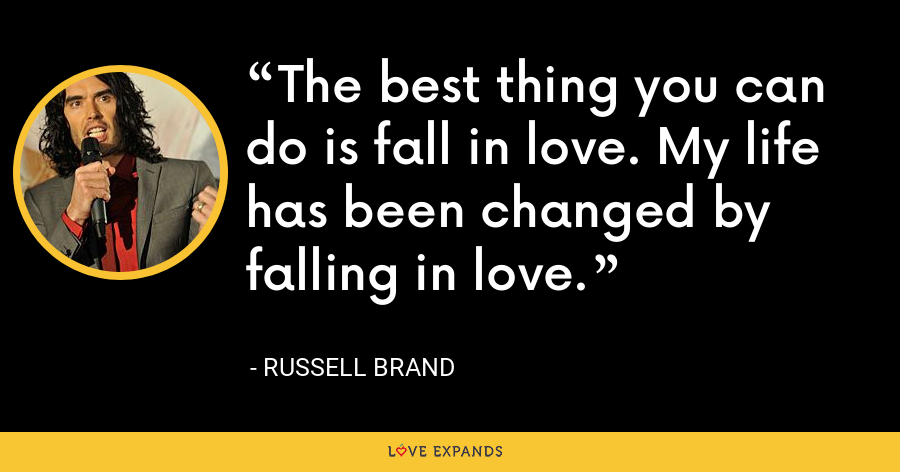 The best thing you can do is fall in love. My life has been changed by falling in love. - Russell Brand