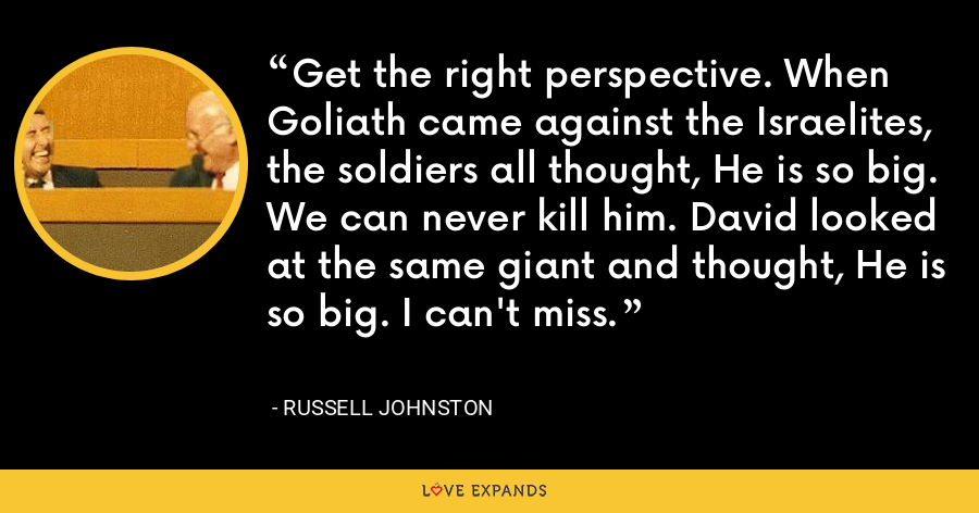 Get the right perspective. When Goliath came against the Israelites, the soldiers all thought, He is so big. We can never kill him. David looked at the same giant and thought, He is so big. I can't miss. - Russell Johnston