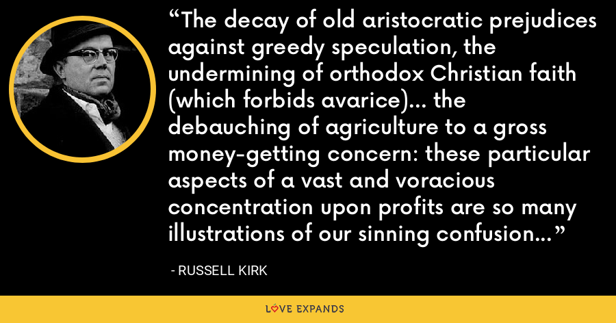 The decay of old aristocratic prejudices against greedy speculation, the undermining of orthodox Christian faith (which forbids avarice)... the debauching of agriculture to a gross money-getting concern: these particular aspects of a vast and voracious concentration upon profits are so many illustrations of our sinning confusion of values. - Russell Kirk