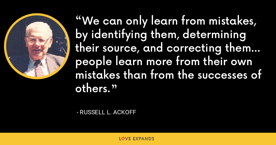 We can only learn from mistakes, by identifying them, determining their source, and correcting them... people learn more from their own mistakes than from the successes of others. - Russell L. Ackoff