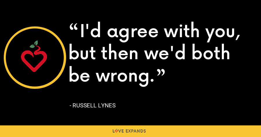 I'd agree with you, but then we'd both be wrong. - Russell Lynes